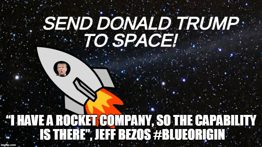 "#SendDonaldToSpace | ""I HAVE A ROCKET COMPANY, SO THE CAPABILITY IS THERE"", JEFF BEZOS #BLUEORIGIN 