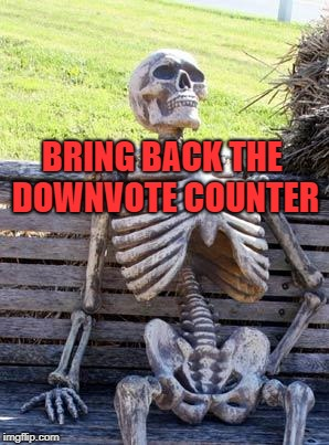 Waiting Skeleton Meme | BRING BACK THE DOWNVOTE COUNTER | image tagged in memes,waiting skeleton | made w/ Imgflip meme maker