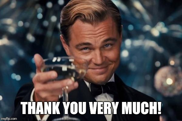 Leonardo Dicaprio Cheers Meme | THANK YOU VERY MUCH! | image tagged in memes,leonardo dicaprio cheers | made w/ Imgflip meme maker