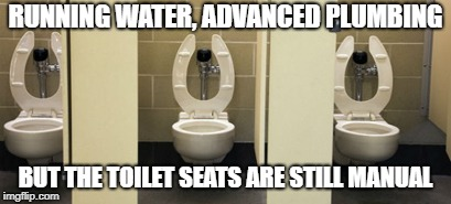 bathroom | RUNNING WATER, ADVANCED PLUMBING BUT THE TOILET SEATS ARE STILL MANUAL | image tagged in bathroom | made w/ Imgflip meme maker