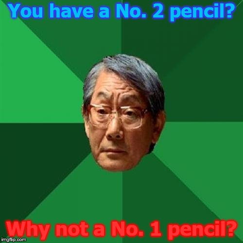 No. 1 pencils and the State Test | You have a No. 2 pencil? Why not a No. 1 pencil? | image tagged in memes,high expectations asian father,pencils,no 2 pencil,no 1 pencil,state test | made w/ Imgflip meme maker