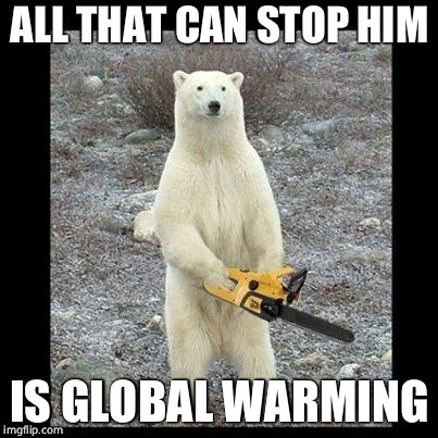 Warm up, damn you!!!! | ALL THAT CAN STOP HIM IS GLOBAL WARMING | image tagged in memes,chainsaw bear,global warming,bear | made w/ Imgflip meme maker