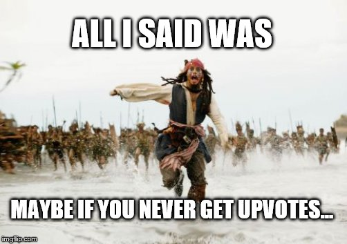 ALL I SAID WAS MAYBE IF YOU NEVER GET UPVOTES... | made w/ Imgflip meme maker
