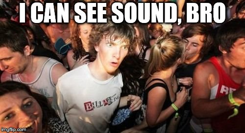 Sudden Clarity Clarence Meme | I CAN SEE SOUND, BRO | image tagged in memes,sudden clarity clarence | made w/ Imgflip meme maker