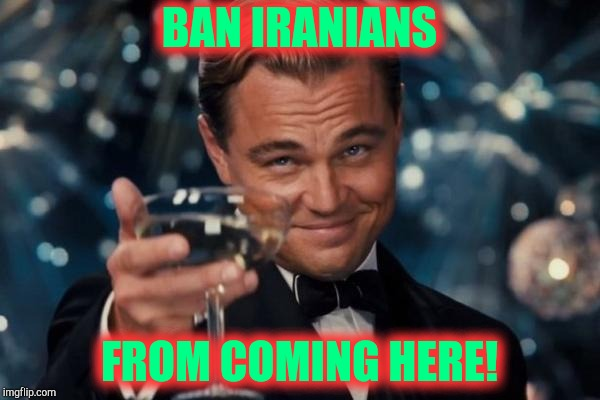 Leonardo Dicaprio Cheers Meme | BAN IRANIANS FROM COMING HERE! | image tagged in memes,leonardo dicaprio cheers | made w/ Imgflip meme maker