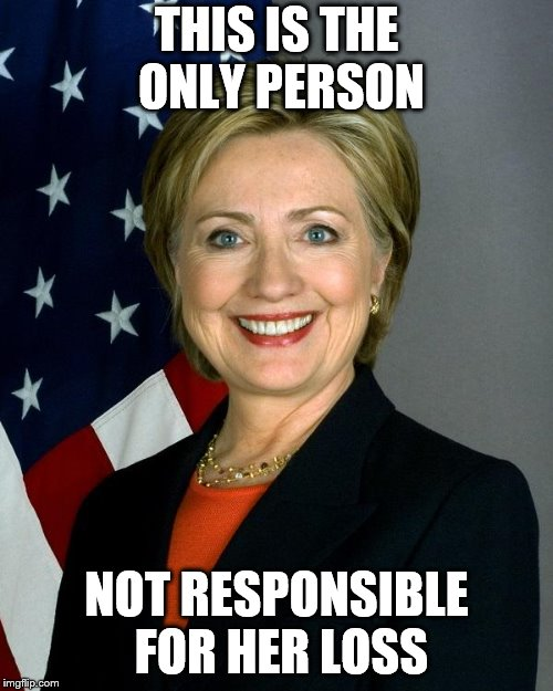 Hillary Clinton Meme | THIS IS THE ONLY PERSON NOT RESPONSIBLE FOR HER LOSS | image tagged in memes,hillary clinton | made w/ Imgflip meme maker