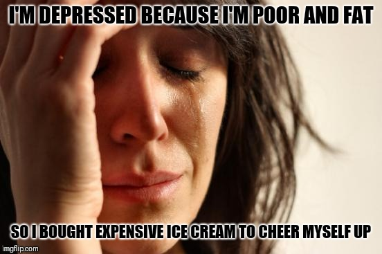 First World Problems Meme | I'M DEPRESSED BECAUSE I'M POOR AND FAT SO I BOUGHT EXPENSIVE ICE CREAM TO CHEER MYSELF UP | image tagged in memes,first world problems | made w/ Imgflip meme maker