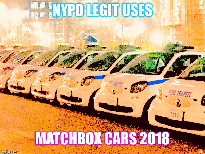 NYPD LEGIT USES MATCHBOX CARS 2018 | image tagged in shit pd cars | made w/ Imgflip meme maker