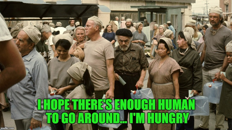 I HOPE THERE'S ENOUGH HUMAN TO GO AROUND... I'M HUNGRY | made w/ Imgflip meme maker