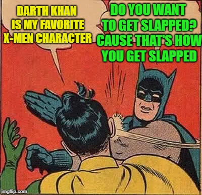 Batman Slapping Robin Meme | DO YOU WANT TO GET SLAPPED? CAUSE THAT'S HOW YOU GET SLAPPED DARTH KHAN IS MY FAVORITE X-MEN CHARACTER | image tagged in memes,batman slapping robin | made w/ Imgflip meme maker