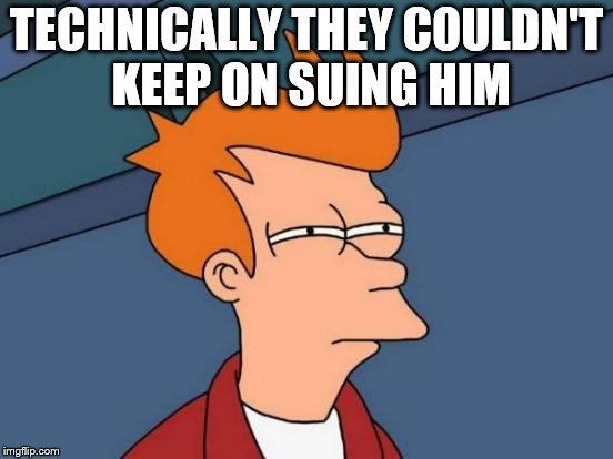 Futurama Fry Meme | TECHNICALLY THEY COULDN'T KEEP ON SUING HIM | image tagged in memes,futurama fry | made w/ Imgflip meme maker