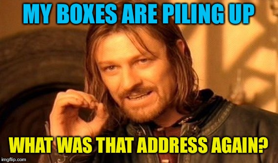 One Does Not Simply Meme | MY BOXES ARE PILING UP WHAT WAS THAT ADDRESS AGAIN? | image tagged in memes,one does not simply | made w/ Imgflip meme maker