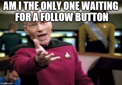 Picard Wtf Meme | AM I THE ONLY ONE WAITING FOR A FOLLOW BUTTON | image tagged in memes,picard wtf | made w/ Imgflip meme maker