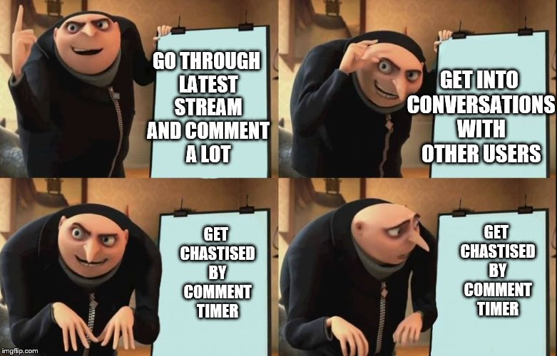 Shorter Comment Timer Campain (April 9-13) a Masqurade_, thecoffemaster and, 1forpeace Campain! |  GET INTO CONVERSATIONS WITH OTHER USERS; GO THROUGH LATEST STREAM AND COMMENT A LOT; GET CHASTISED BY COMMENT TIMER; GET CHASTISED BY COMMENT TIMER | image tagged in despicable me diabolical plan gru template,memes,comment timer | made w/ Imgflip meme maker