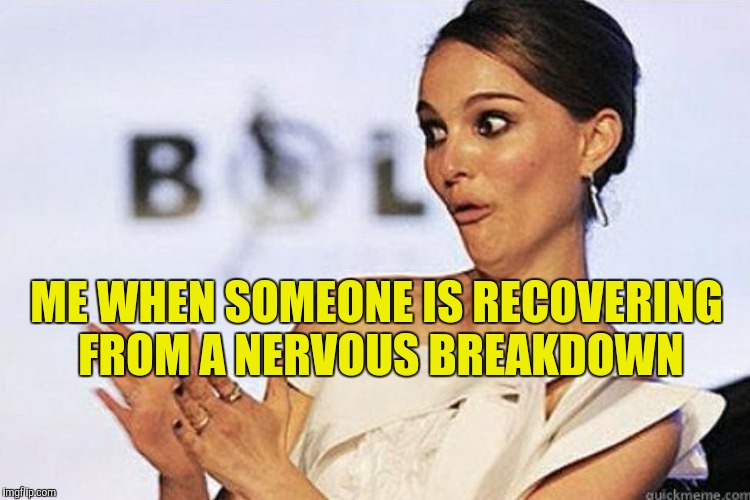 ME WHEN SOMEONE IS RECOVERING FROM A NERVOUS BREAKDOWN | made w/ Imgflip meme maker
