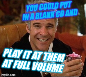 YOU COULD PUT IN A BLANK CD AND PLAY IT AT THEM AT FULL VOLUME | made w/ Imgflip meme maker