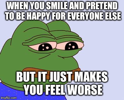 Every time... |  WHEN YOU SMILE AND PRETEND TO BE HAPPY FOR EVERYONE ELSE; BUT IT JUST MAKES YOU FEEL WORSE | image tagged in pepe the frog,depression | made w/ Imgflip meme maker