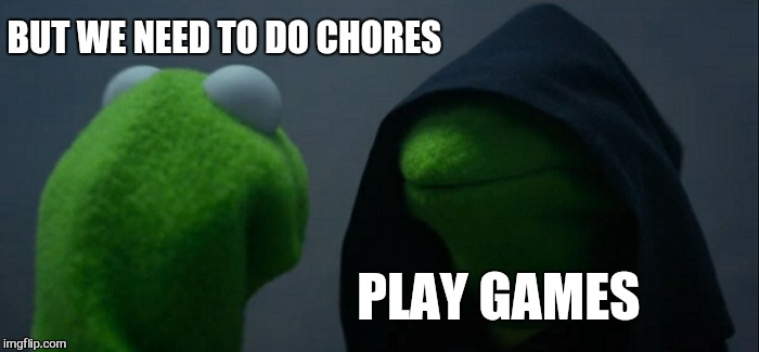 Evil Kermit Meme | BUT WE NEED TO DO CHORES PLAY GAMES | image tagged in memes,evil kermit | made w/ Imgflip meme maker