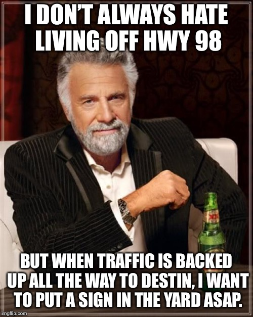 The Most Interesting Man In The World Meme | I DON'T ALWAYS HATE LIVING OFF HWY 98 BUT WHEN TRAFFIC IS BACKED UP ALL THE WAY TO DESTIN,I WANT TO PUT A SIGN IN THE YARD ASAP. | image tagged in memes,the most interesting man in the world | made w/ Imgflip meme maker