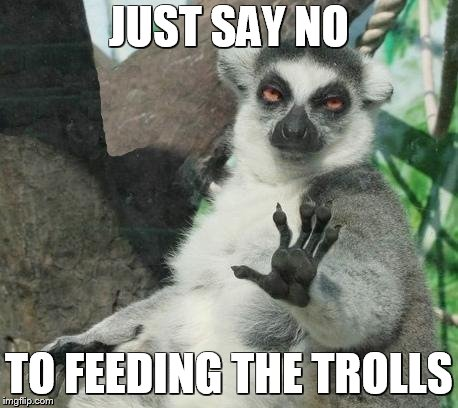 Internet manners | JUST SAY NO TO FEEDING THE TROLLS | image tagged in memes,stoner lemur,internet trolls,funny meme | made w/ Imgflip meme maker