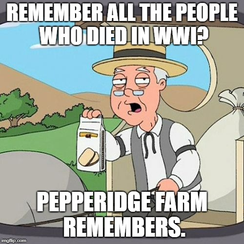 Pepperidge Farm Remembers Meme | REMEMBER ALL THE PEOPLE WHO DIED IN WWI? PEPPERIDGE FARM REMEMBERS. | image tagged in memes,pepperidge farm remembers | made w/ Imgflip meme maker