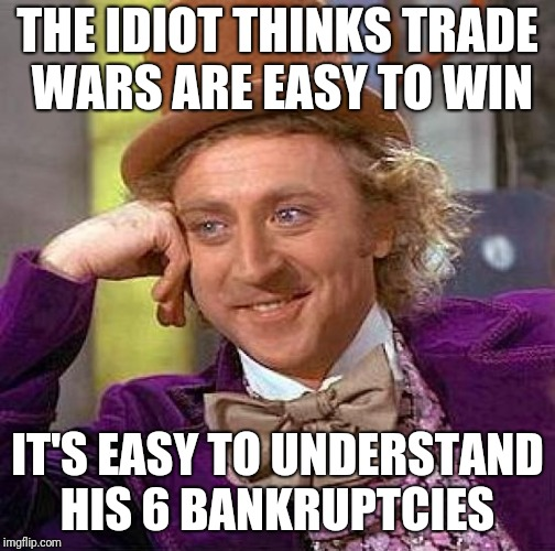 Creepy Condescending Wonka Meme | THE IDIOT THINKS TRADE WARS ARE EASY TO WIN IT'S EASY TO UNDERSTAND HIS 6 BANKRUPTCIES | image tagged in memes,creepy condescending wonka | made w/ Imgflip meme maker