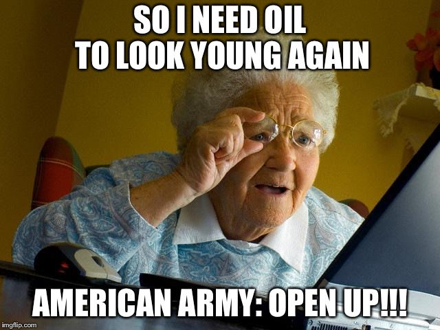 Grandma Finds The Internet Meme | SO I NEED OIL TO LOOK YOUNG AGAIN AMERICAN ARMY: OPEN UP!!! | image tagged in memes,grandma finds the internet | made w/ Imgflip meme maker