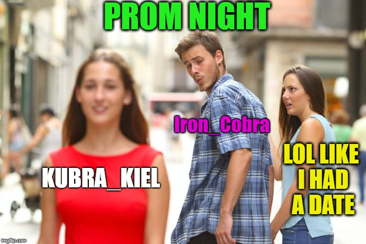 Distracted Boyfriend Meme | KUBRA_KIEL Iron_Cobra LOL LIKE I HAD A DATE PROM NIGHT | image tagged in memes,distracted boyfriend | made w/ Imgflip meme maker