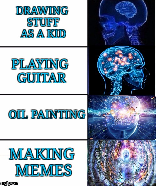 My art forms | DRAWING STUFF AS A KID PLAYING GUITAR OIL PAINTING MAKING MEMES | image tagged in expanding brain v40,expanding brain,memes,funny | made w/ Imgflip meme maker