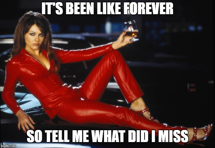 bedazzled satan elizabeth hurley | IT'S BEEN LIKE FOREVER SO TELL ME WHAT DID I MISS | image tagged in bedazzled satan elizabeth hurley | made w/ Imgflip meme maker