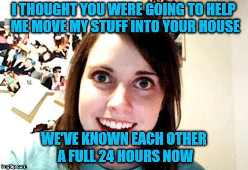 I THOUGHT YOU WERE GOING TO HELP ME MOVE MY STUFF INTO YOUR HOUSE WE'VE KNOWN EACH OTHER A FULL 24 HOURS NOW | made w/ Imgflip meme maker