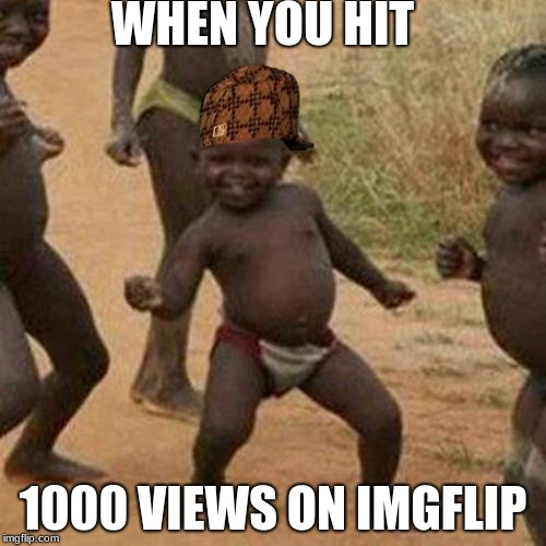 Third World Success Kid Meme | WHEN YOU HIT 1000 VIEWS ON IMGFLIP | image tagged in memes,third world success kid,scumbag | made w/ Imgflip meme maker