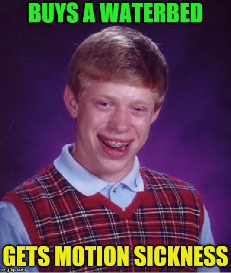 Bad Luck Brian Meme | BUYS A WATERBED GETS MOTION SICKNESS | image tagged in memes,bad luck brian | made w/ Imgflip meme maker