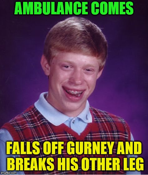Bad Luck Brian Meme | AMBULANCE COMES FALLS OFF GURNEY AND BREAKS HIS OTHER LEG | image tagged in memes,bad luck brian | made w/ Imgflip meme maker