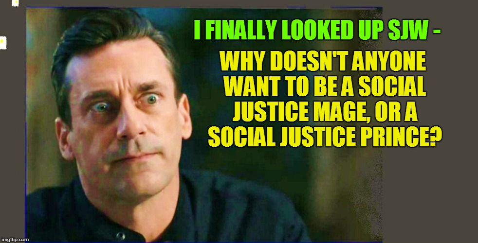 I FINALLY LOOKED UP SJW - WHY DOESN'T ANYONE WANT TO BE A SOCIAL JUSTICE MAGE, OR A SOCIAL JUSTICE PRINCE? | image tagged in magic,funny | made w/ Imgflip meme maker