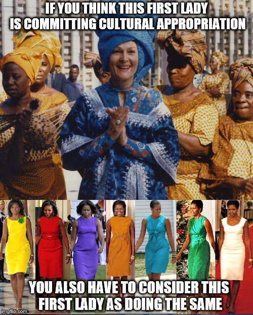 Joining and sharing in ideas and customs is what brings us together; dividing us on nationality or racial lines is destroying us | IF YOU THINK THIS FIRST LADY IS COMMITTING CULTURAL APPROPRIATION YOU ALSO HAVE TO CONSIDER THIS FIRST LADY AS DOING THE SAME | image tagged in memes,cultural appropriation,first lady | made w/ Imgflip meme maker
