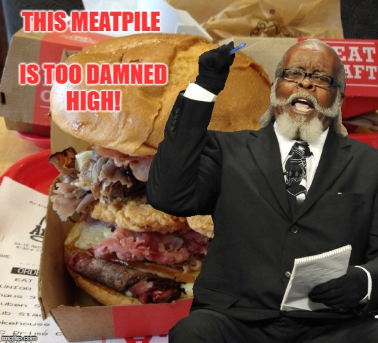 2 Dam Hi | THIS MEATPILE IS TOO DAMNED HIGH! | image tagged in rent,arby's,the meats,existential ennui | made w/ Imgflip meme maker