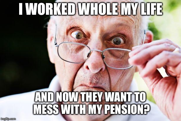 old people | I WORKED WHOLE MY LIFE AND NOW THEY WANT TO MESS WITH MY PENSION? | image tagged in old people | made w/ Imgflip meme maker
