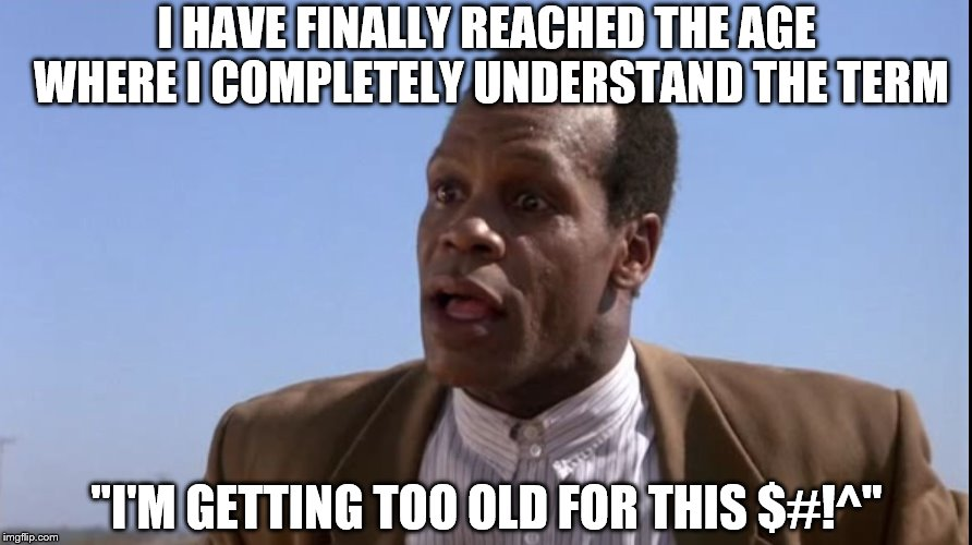 "I HAVE FINALLY REACHED THE AGE WHERE I COMPLETELY UNDERSTAND THE TERM ""I'M GETTING TOO OLD FOR THIS $#!^"" 