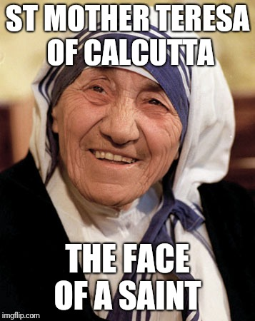 St. Mother | ST MOTHER TERESA OF CALCUTTA THE FACE OF A SAINT | image tagged in god,jesus,holyspirit,catholicism,nuns | made w/ Imgflip meme maker