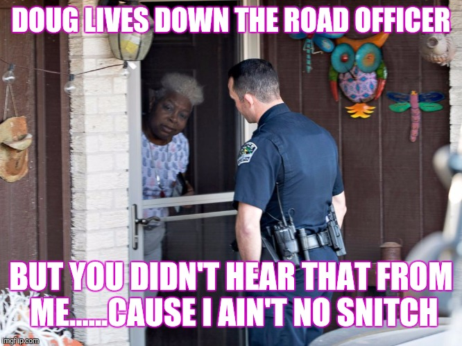 DOUG LIVES DOWN THE ROAD OFFICER BUT YOU DIDN'T HEAR THAT FROM ME......CAUSE I AIN'T NO SNITCH | made w/ Imgflip meme maker