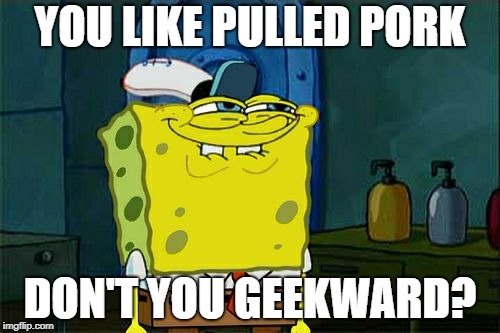 Dont You Squidward Meme | YOU LIKE PULLED PORK DON'T YOU GEEKWARD? | image tagged in memes,dont you squidward | made w/ Imgflip meme maker