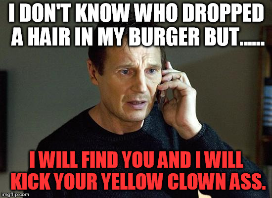 when liam neeson take a macdonnald | I DON'T KNOW WHO DROPPED A HAIR IN MY BURGER BUT...... I WILL FIND YOU AND I WILL KICK YOUR YELLOW CLOWN ASS. | image tagged in memes,liam neeson taken 2,macdonnald,burger | made w/ Imgflip meme maker