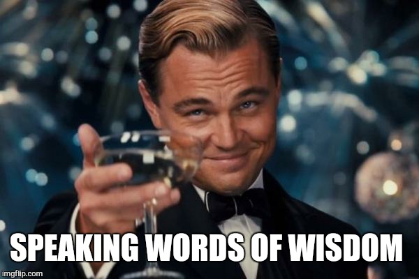 Leonardo Dicaprio Cheers Meme | SPEAKING WORDS OF WISDOM | image tagged in memes,leonardo dicaprio cheers | made w/ Imgflip meme maker