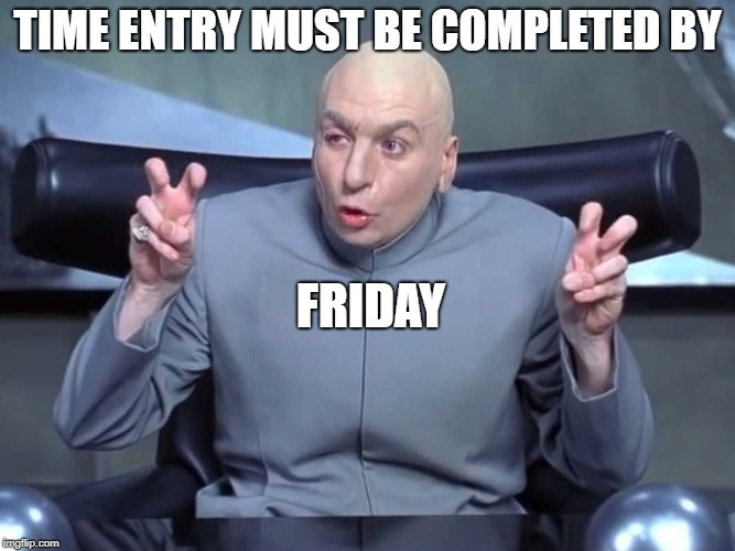 Dr Evil air quotes | TIME ENTRY MUST BE COMPLETED BY FRIDAY | image tagged in dr evil air quotes | made w/ Imgflip meme maker