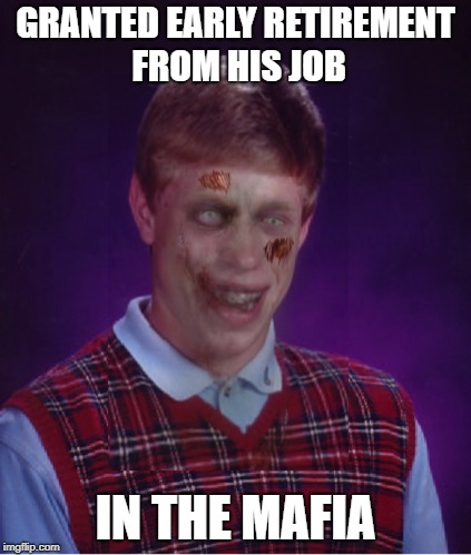 Retired ... permanently! | GRANTED EARLY RETIREMENT FROM HIS JOB IN THE MAFIA | image tagged in memes,zombie bad luck brian,bad luck brian | made w/ Imgflip meme maker