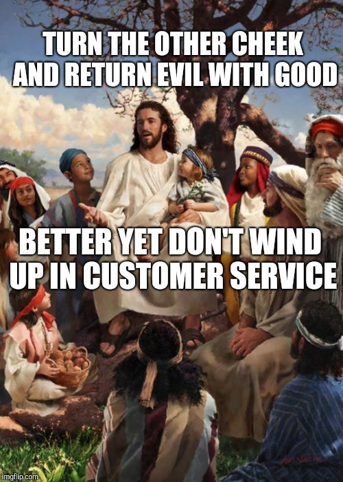 TURN THE OTHER CHEEK AND RETURN EVIL WITH GOOD BETTER YET DON'T WIND UP IN CUSTOMER SERVICE | made w/ Imgflip meme maker