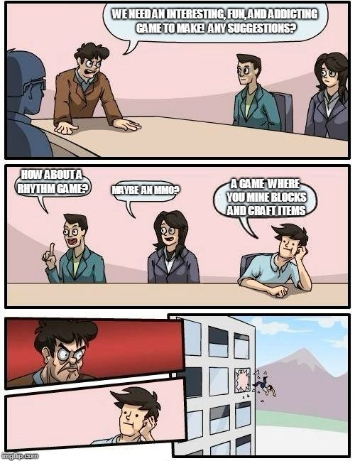 Boardroom Meeting Suggestion Meme | WE NEED AN INTERESTING, FUN, AND ADDICTING GAME TO MAKE!  ANY SUGGESTIONS? HOW ABOUT A RHYTHM GAME? MAYBE  AN MMO? A GAME  WHERE YOU MINE BL | image tagged in memes,boardroom meeting suggestion | made w/ Imgflip meme maker