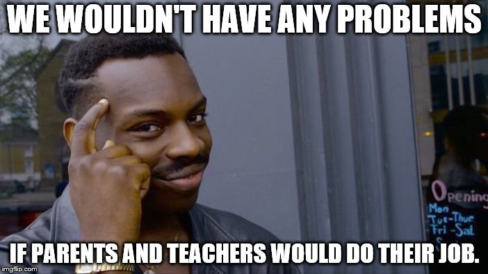 Roll Safe Think About It Meme | WE WOULDN'T HAVE ANY PROBLEMS IF PARENTS AND TEACHERS WOULD DO THEIR JOB. | image tagged in memes,roll safe think about it | made w/ Imgflip meme maker
