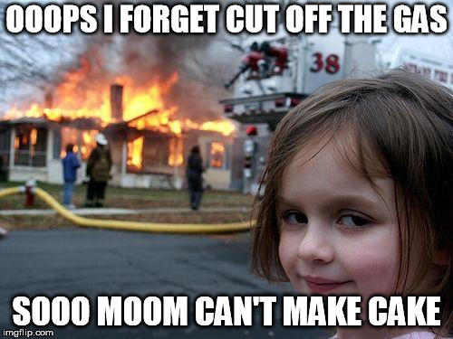 where is the cake | OOOPS I FORGET CUT OFF THE GAS SOOO MOOM CAN'T MAKE CAKE | image tagged in memes,disaster girl,mom,gas,forget | made w/ Imgflip meme maker